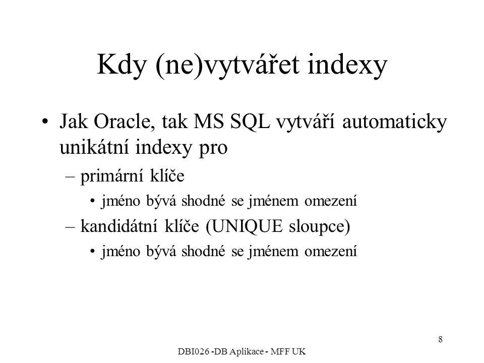 DBI026 -DB Aplikace - MFF UK 8 Kdy (ne)vytvářet indexy Jak Oracle, tak MS SQL vytváří automaticky unikátní indexy pro –primární klíče jméno bývá shodné se jménem omezení –kandidátní klíče (UNIQUE sloupce) jméno bývá shodné se jménem omezení