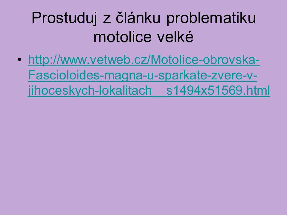 Prostuduj z článku problematiku motolice velké http://www.vetweb.cz/Motolice-obrovska- Fascioloides-magna-u-sparkate-zvere-v- jihoceskych-lokalitach__s1494x51569.htmlhttp://www.vetweb.cz/Motolice-obrovska- Fascioloides-magna-u-sparkate-zvere-v- jihoceskych-lokalitach__s1494x51569.html