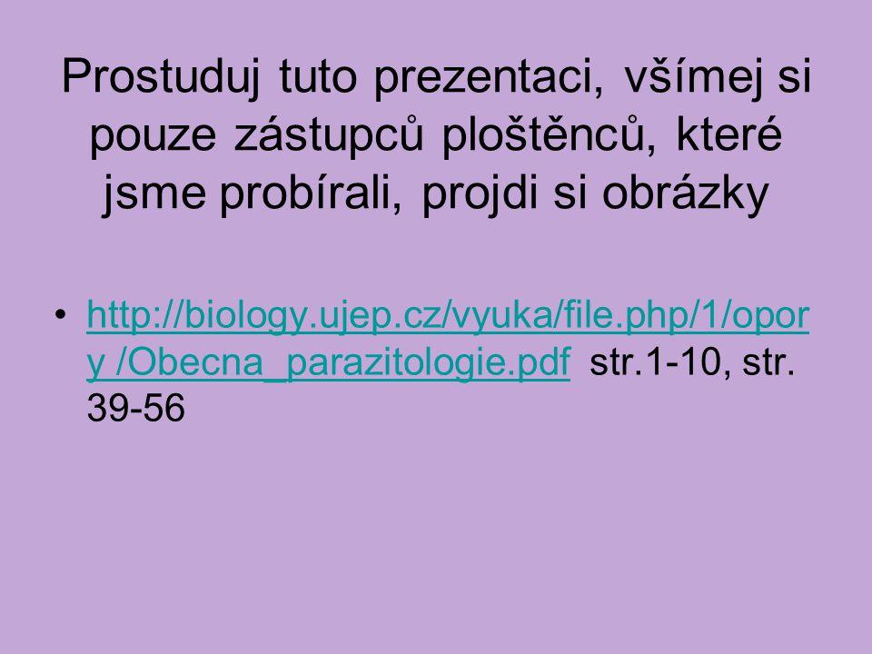 Prostuduj tuto prezentaci, všímej si pouze zástupců ploštěnců, které jsme probírali, projdi si obrázky http://biology.ujep.cz/vyuka/file.php/1/opor y /Obecna_parazitologie.pdf str.1-10, str.