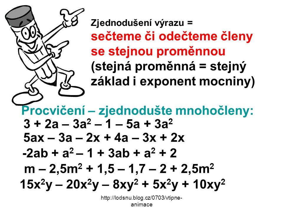http://lodsnu.blog.cz/0703/vtipne- animace Zjednodušení výrazu = sečteme či odečteme členy se stejnou proměnnou (stejná proměnná = stejný základ i exponent mocniny) Procvičení – zjednodušte mnohočleny: 3 + 2a – 3a 2 – 1 – 5a + 3a 2 5ax – 3a – 2x + 4a – 3x + 2x -2ab + a 2 – 1 + 3ab + a 2 + 2 m – 2,5m 2 + 1,5 – 1,7 – 2 + 2,5m 2 15x 2 y – 20x 2 y – 8xy 2 + 5x 2 y + 10xy 2