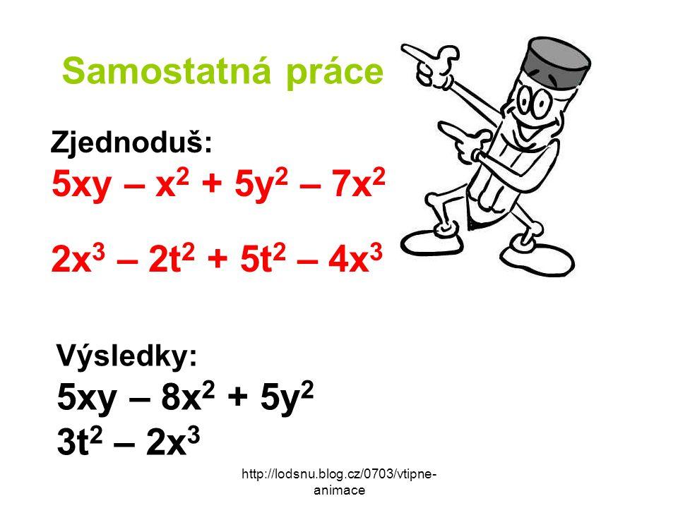http://lodsnu.blog.cz/0703/vtipne- animace Samostatná práce Zjednoduš: 5xy – x 2 + 5y 2 – 7x 2 2x 3 – 2t 2 + 5t 2 – 4x 3 Výsledky: 5xy – 8x 2 + 5y 2 3t 2 – 2x 3