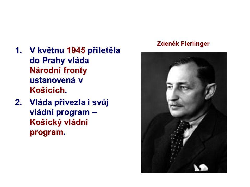 1.V květnu 1945 přiletěla do Prahy vláda Národní fronty ustanovená v Košicích. 2.Vláda přivezla i svůj vládní program – Košický vládní program. Zdeněk