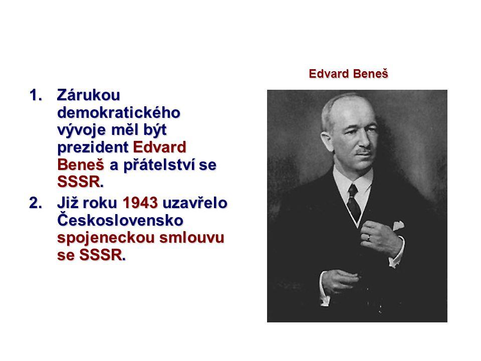 1.Zárukou demokratického vývoje měl být prezident Edvard Beneš a přátelství se SSSR. 2.Již roku 1943 uzavřelo Československo spojeneckou smlouvu se SS