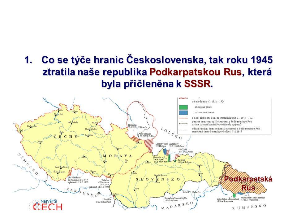 1.Co se týče hranic Československa, tak roku 1945 ztratila naše republika Podkarpatskou Rus, která byla přičleněna k SSSR. PodkarpatskáRus