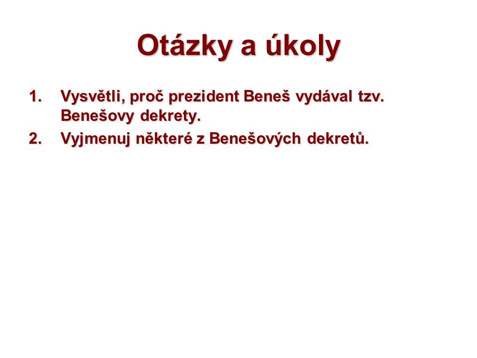 Otázky a úkoly 1.Vysvětli, proč prezident Beneš vydával tzv. Benešovy dekrety. 2.Vyjmenuj některé z Benešových dekretů.
