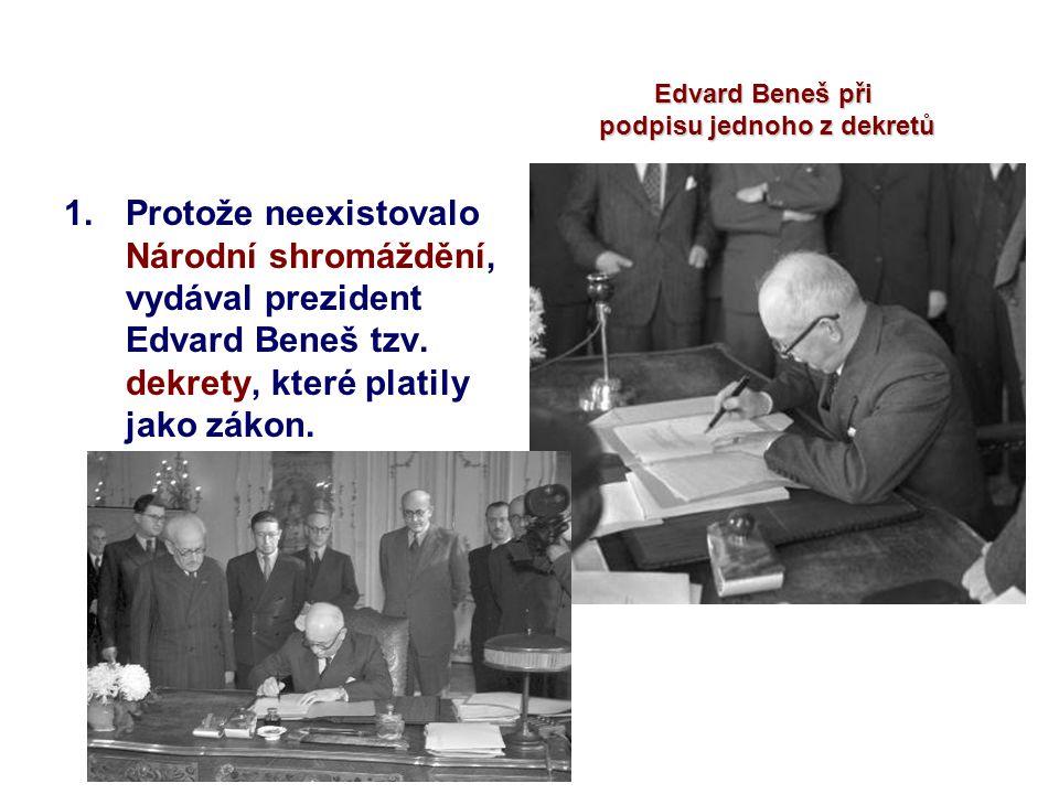 1.Protože neexistovalo Národní shromáždění, vydával prezident Edvard Beneš tzv. dekrety, které platily jako zákon. Edvard Beneš při podpisu jednoho z