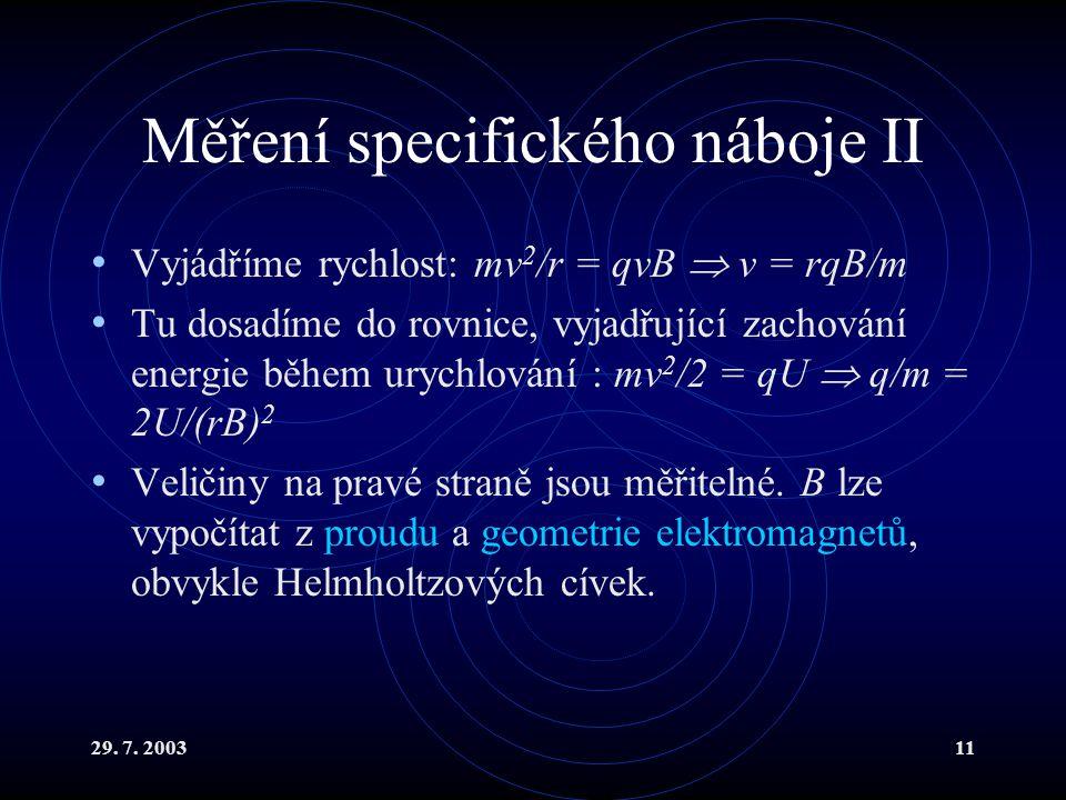29. 7. 200311 Měření specifického náboje II Vyjádříme rychlost: mv 2 /r = qvB  v = rqB/m Tu dosadíme do rovnice, vyjadřující zachování energie během