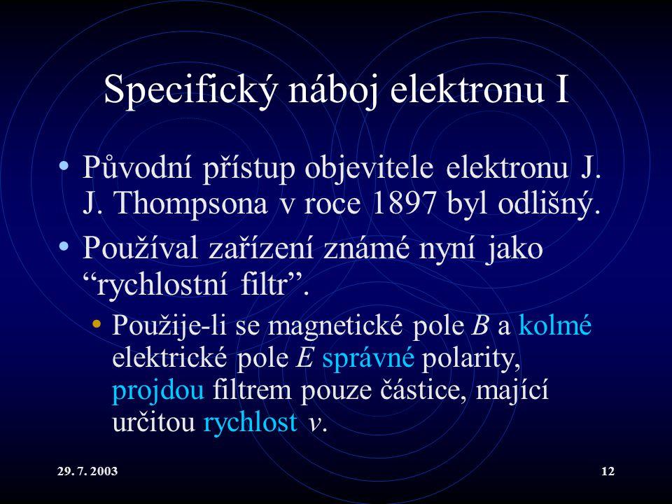 29. 7. 200312 Specifický náboj elektronu I Původní přístup objevitele elektronu J. J. Thompsona v roce 1897 byl odlišný. Používal zařízení známé nyní