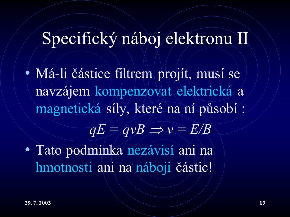 29. 7. 200313 Specifický náboj elektronu II Má-li částice filtrem projít, musí se navzájem kompenzovat elektrická a magnetická síly, které na ní působ