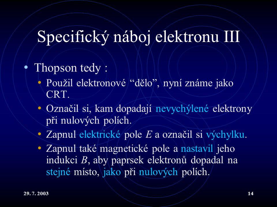 """29. 7. 200314 Specifický náboj elektronu III Thopson tedy : Použil elektronové """"dělo"""", nyní známe jako CRT. Označil si, kam dopadají nevychýlené elekt"""