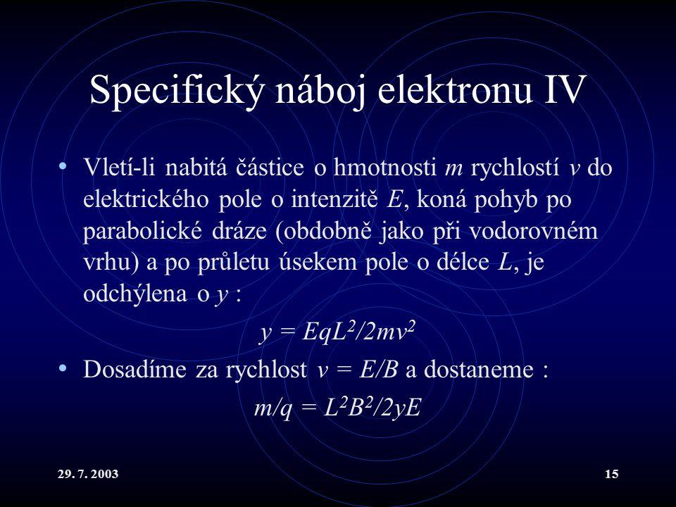 29. 7. 200315 Specifický náboj elektronu IV Vletí-li nabitá částice o hmotnosti m rychlostí v do elektrického pole o intenzitě E, koná pohyb po parabo
