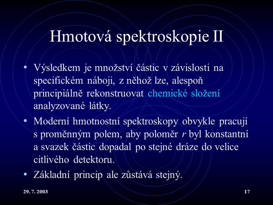 29. 7. 200317 Hmotová spektroskopie II Výsledkem je množství částic v závislosti na specifickém náboji, z něhož lze, alespoň principiálně rekonstruova