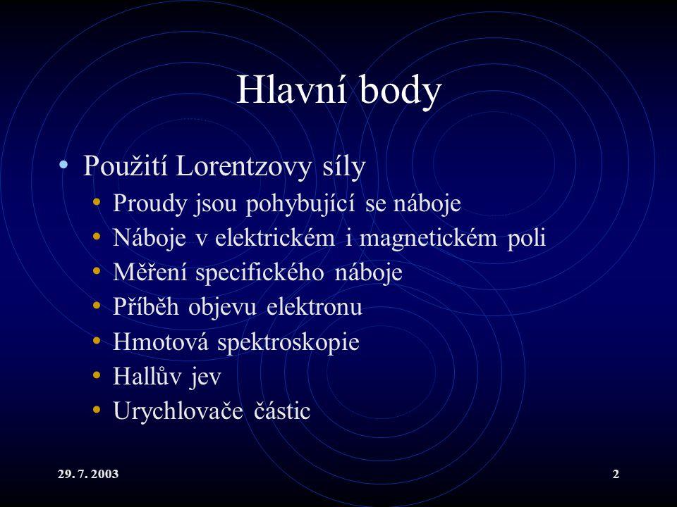 29. 7. 20032 Hlavní body Použití Lorentzovy síly Proudy jsou pohybující se náboje Náboje v elektrickém i magnetickém poli Měření specifického náboje P