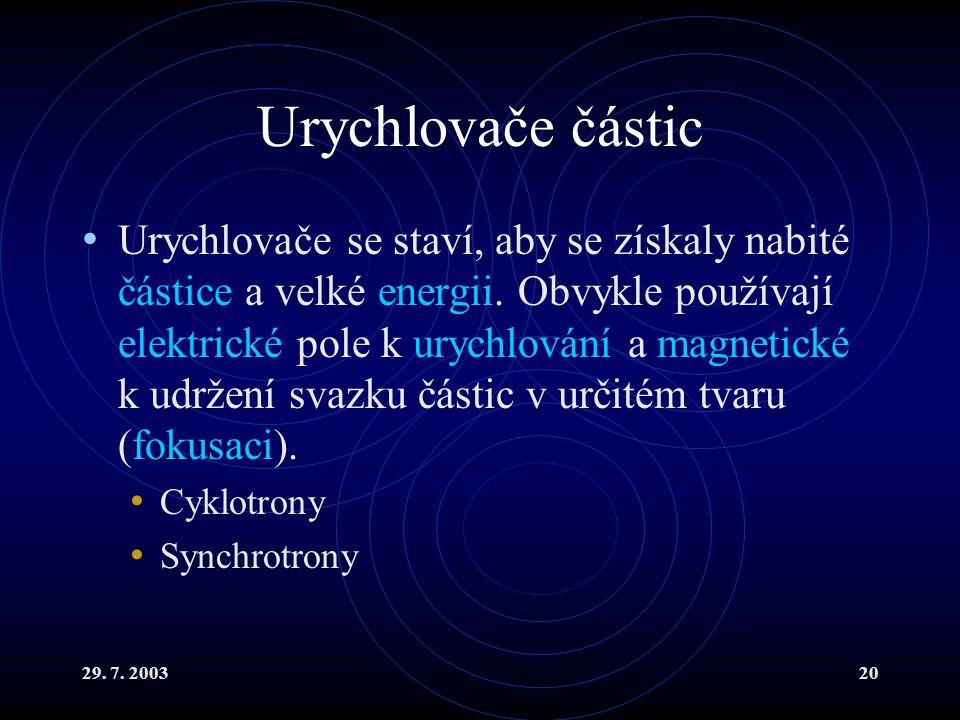 29. 7. 200320 Urychlovače částic Urychlovače se staví, aby se získaly nabité částice a velké energii. Obvykle používají elektrické pole k urychlování