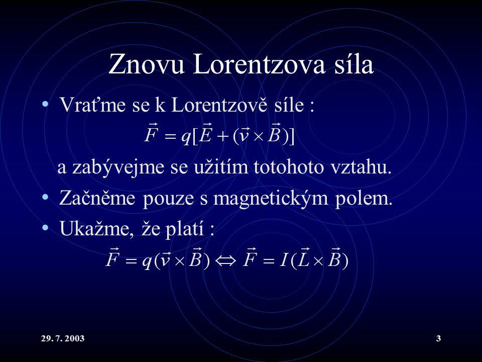 29. 7. 20033 Znovu Lorentzova síla Vraťme se k Lorentzově síle : a zabývejme se užitím totohoto vztahu. Začněme pouze s magnetickým polem. Ukažme, že