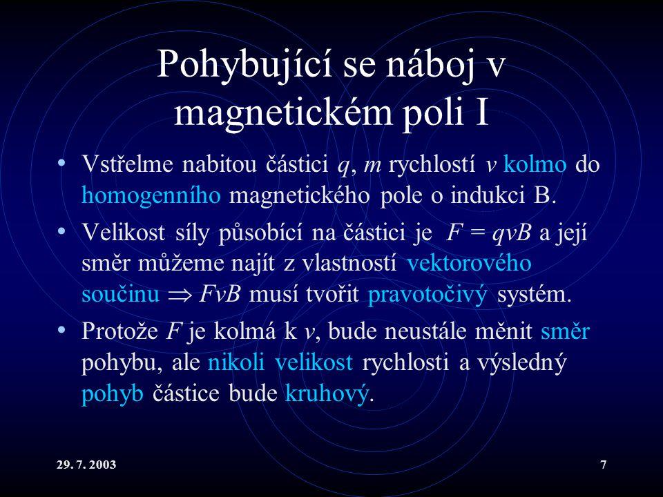 29. 7. 20037 Pohybující se náboj v magnetickém poli I Vstřelme nabitou částici q, m rychlostí v kolmo do homogenního magnetického pole o indukci B. Ve
