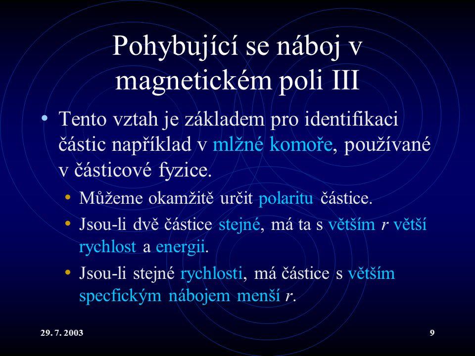 29. 7. 20039 Pohybující se náboj v magnetickém poli III Tento vztah je základem pro identifikaci částic například v mlžné komoře, používané v částicov