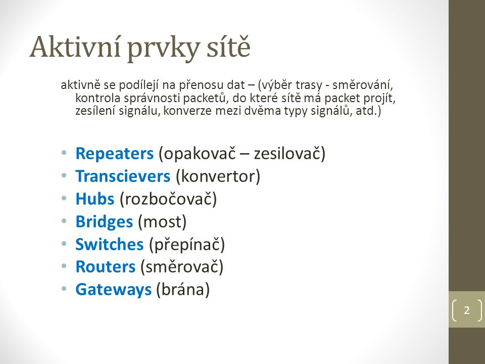 2 Aktivní prvky sítě aktivně se podílejí na přenosu dat – (výběr trasy - směrování, kontrola správnosti packetů, do které sítě má packet projít, zesílení signálu, konverze mezi dvěma typy signálů, atd.) Repeaters (opakovač – zesilovač) Transcievers (konvertor) Hubs (rozbočovač) Bridges (most) Switches (přepínač) Routers (směrovač) Gateways (brána)