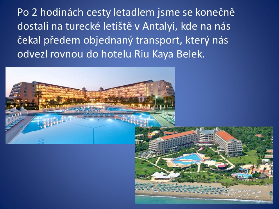 Po 2 hodinách cesty letadlem jsme se konečně dostali na turecké letiště v Antalyi, kde na nás čekal předem objednaný transport, který nás odvezl rovnou do hotelu Riu Kaya Belek.