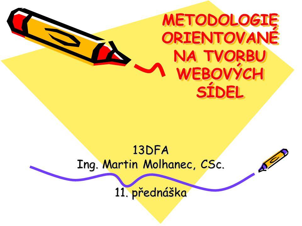 METODOLOGIE ORIENTOVANÉ NA TVORBU WEBOVÝCH SÍDEL 13DFA Ing. Martin Molhanec, CSc. 11. přednáška