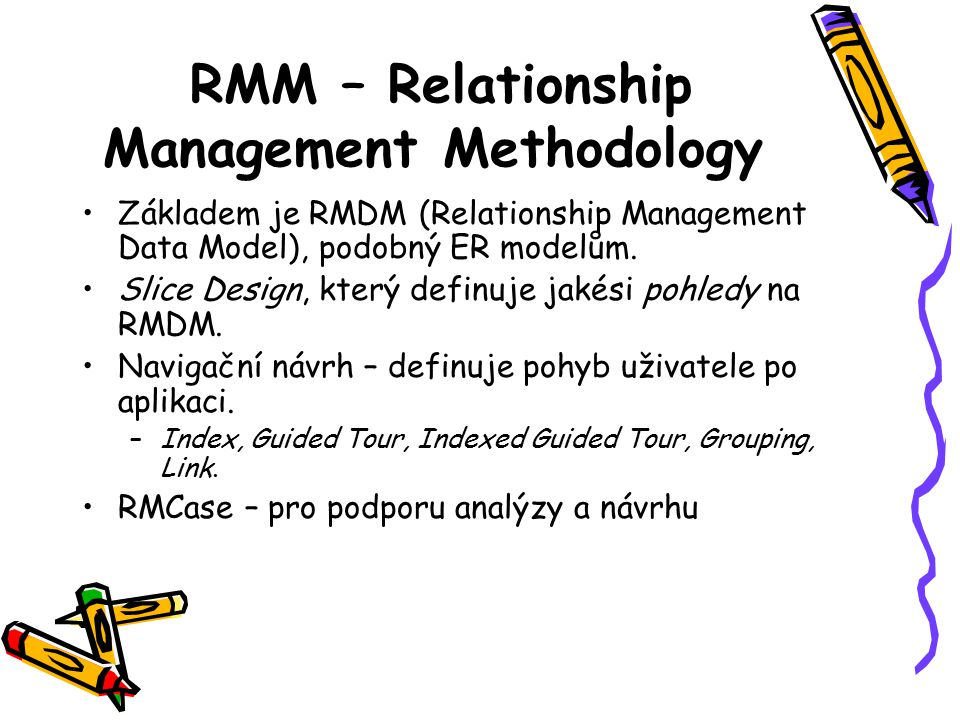 RMM – Relationship Management Methodology Základem je RMDM (Relationship Management Data Model), podobný ER modelům.