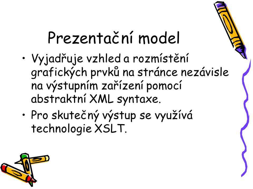 Prezentační model Vyjadřuje vzhled a rozmístění grafických prvků na stránce nezávisle na výstupním zařízení pomocí abstraktní XML syntaxe.