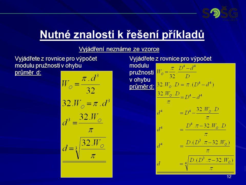 12 Vyjádřete z rovnice pro výpočet modulu pružnosti v ohybu průměr d: Vyjádřete z rovnice pro výpočet modulupružnosti v ohybu průměr d: Nutné znalosti k řešení příkladů Vyjádření neznáme ze vzorce