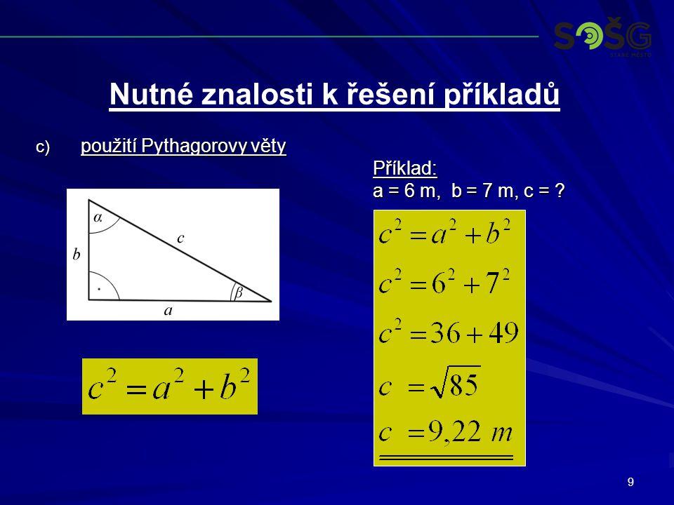 9 c) použití Pythagorovy věty Příklad: a = 6 m, b = 7 m, c = ? Nutné znalosti k řešení příkladů