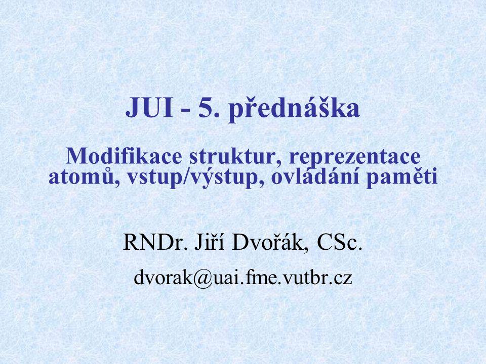 JUI - 5. přednáška Modifikace struktur, reprezentace atomů, vstup/výstup, ovládání paměti RNDr.