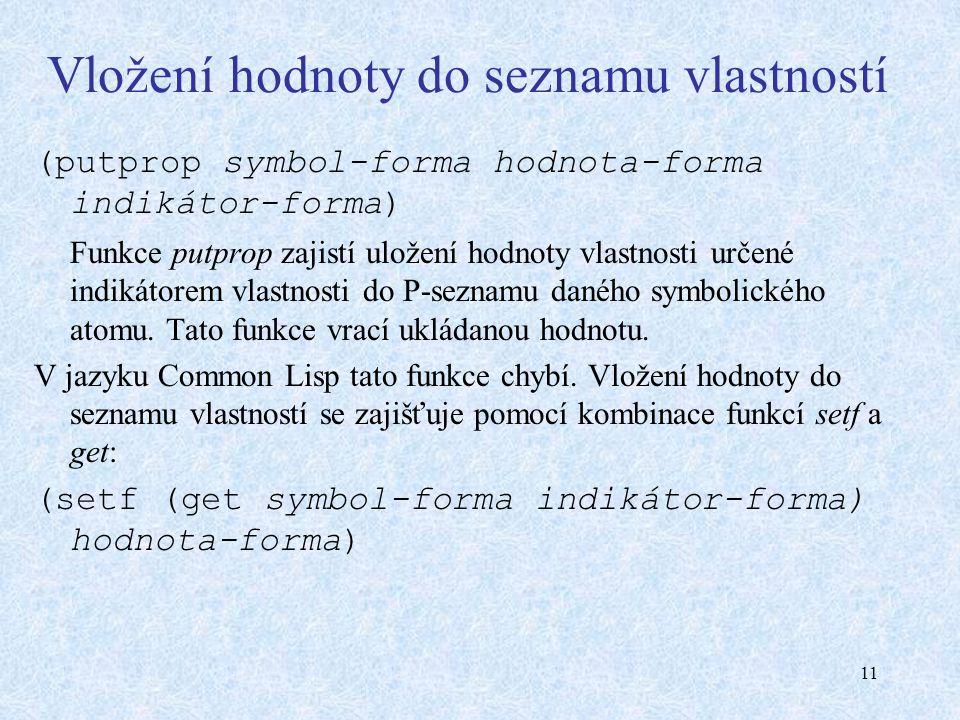 11 Vložení hodnoty do seznamu vlastností (putprop symbol-forma hodnota-forma indikátor-forma) Funkce putprop zajistí uložení hodnoty vlastnosti určené indikátorem vlastnosti do P-seznamu daného symbolického atomu.
