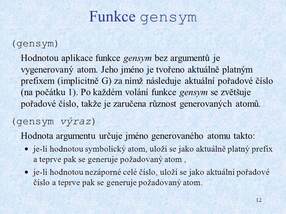 12 Funkce gensym (gensym) Hodnotou aplikace funkce gensym bez argumentů je vygenerovaný atom. Jeho jméno je tvořeno aktuálně platným prefixem (implici