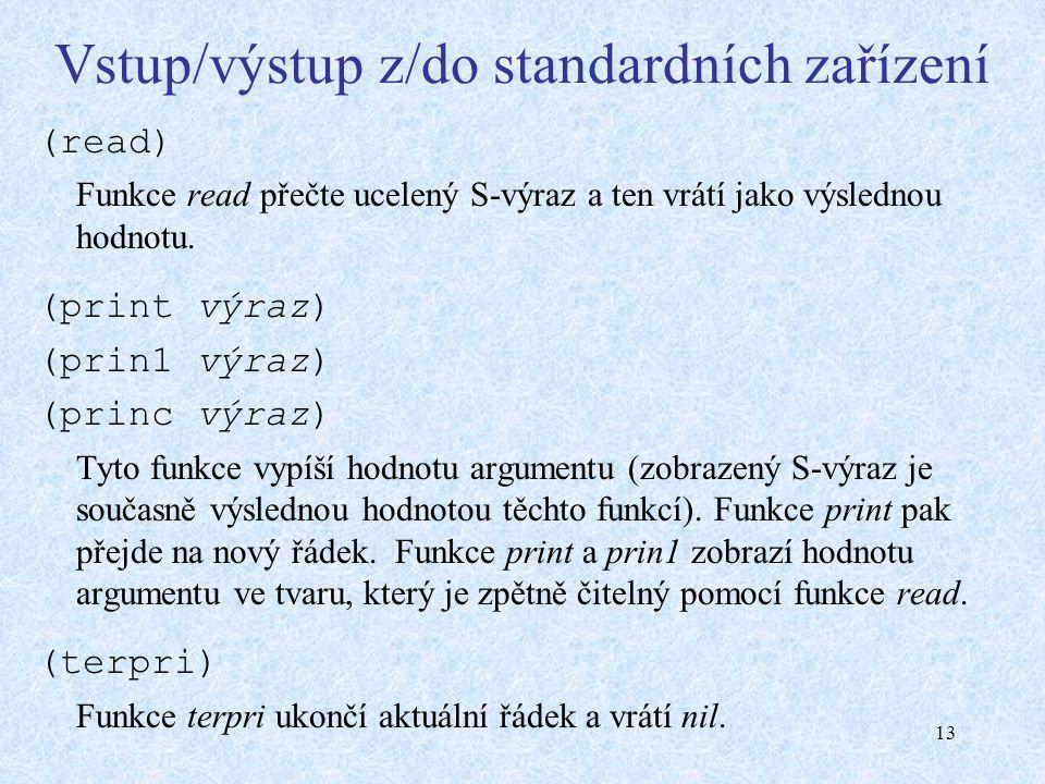 13 Vstup/výstup z/do standardních zařízení (read) Funkce read přečte ucelený S-výraz a ten vrátí jako výslednou hodnotu. (print výraz) (prin1 výraz) (
