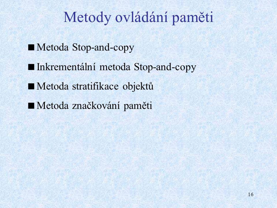16 Metody ovládání paměti  Metoda Stop-and-copy  Inkrementální metoda Stop-and-copy  Metoda stratifikace objektů  Metoda značkování paměti