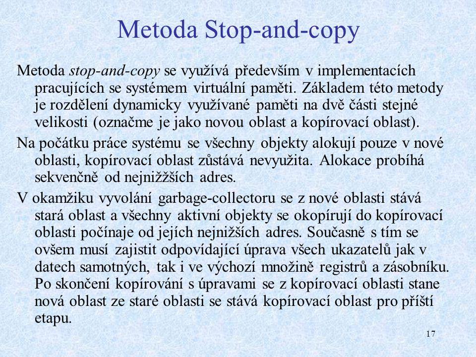 17 Metoda Stop-and-copy Metoda stop-and-copy se využívá především v implementacích pracujících se systémem virtuální paměti. Základem této metody je r