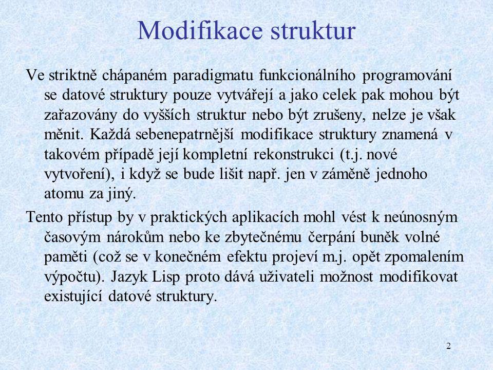 2 Modifikace struktur Ve striktně chápaném paradigmatu funkcionálního programování se datové struktury pouze vytvářejí a jako celek pak mohou být zařazovány do vyšších struktur nebo být zrušeny, nelze je však měnit.