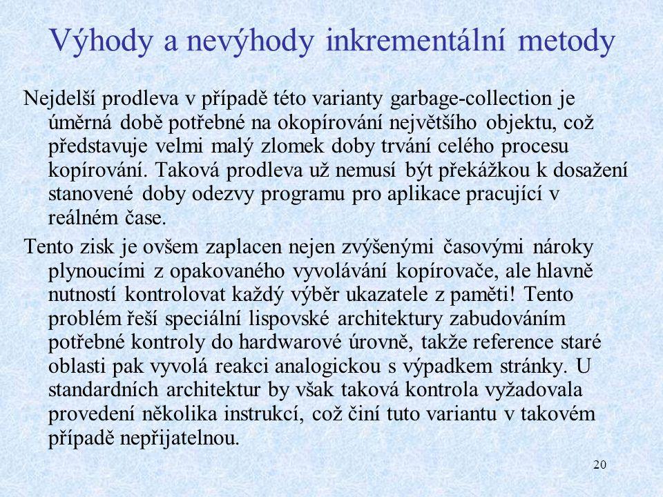 20 Výhody a nevýhody inkrementální metody Nejdelší prodleva v případě této varianty garbage-collection je úměrná době potřebné na okopírování největší