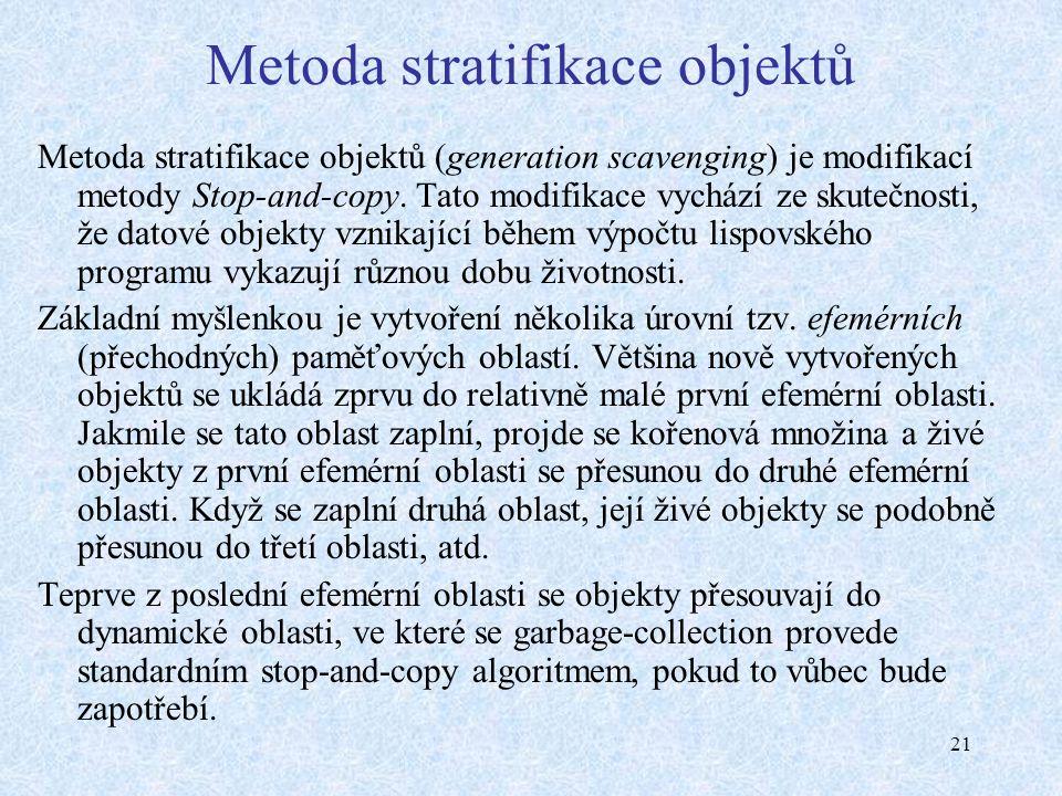 21 Metoda stratifikace objektů Metoda stratifikace objektů (generation scavenging) je modifikací metody Stop-and-copy.