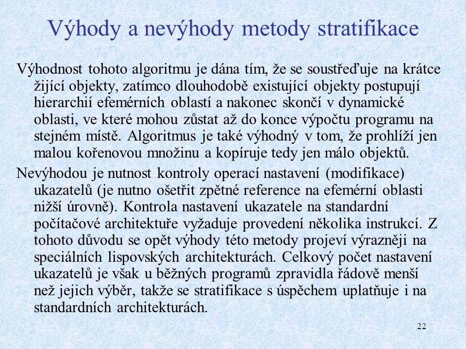 22 Výhody a nevýhody metody stratifikace Výhodnost tohoto algoritmu je dána tím, že se soustřeďuje na krátce žijící objekty, zatímco dlouhodobě existující objekty postupují hierarchií efemérních oblastí a nakonec skončí v dynamické oblasti, ve které mohou zůstat až do konce výpočtu programu na stejném místě.