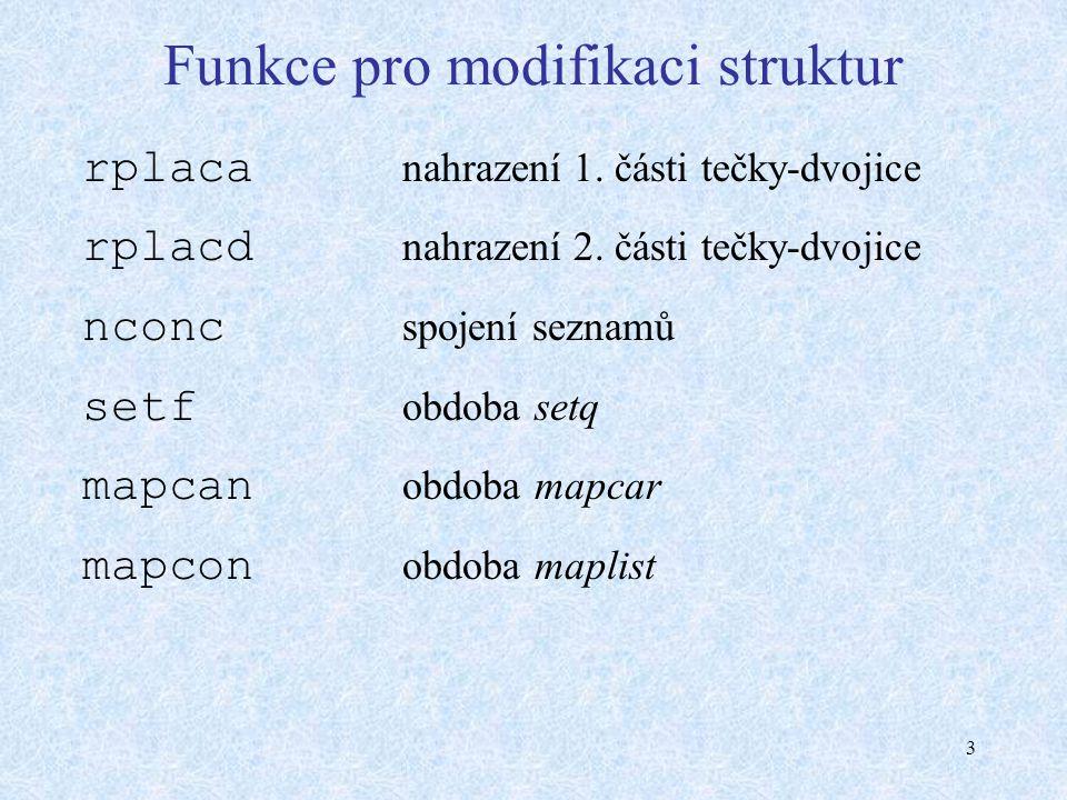 3 Funkce pro modifikaci struktur rplaca nahrazení 1. části tečky-dvojice rplacd nahrazení 2. části tečky-dvojice nconc spojení seznamů setf obdoba set