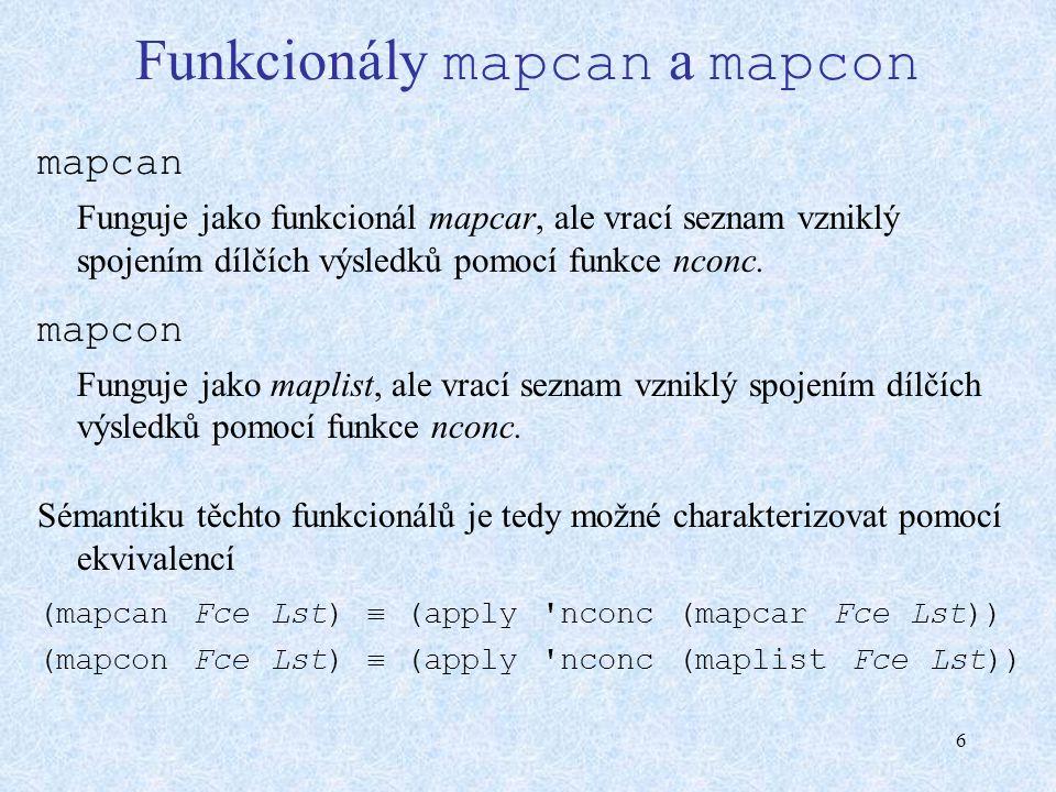 6 Funkcionály mapcan a mapcon mapcan Funguje jako funkcionál mapcar, ale vrací seznam vzniklý spojením dílčích výsledků pomocí funkce nconc. mapcon Fu