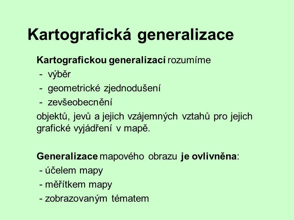 Kartografická generalizace Kartografickou generalizací rozumíme - výběr - geometrické zjednodušení - zevšeobecnění objektů, jevů a jejich vzájemných v