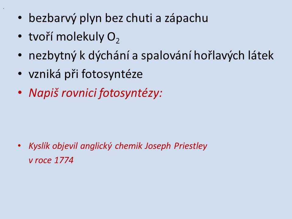 bezbarvý plyn bez chuti a zápachu tvoří molekuly O 2 nezbytný k dýchání a spalování hořlavých látek vzniká při fotosyntéze Napiš rovnici fotosyntézy: Kyslík objevil anglický chemik Joseph Priestley v roce 1774.