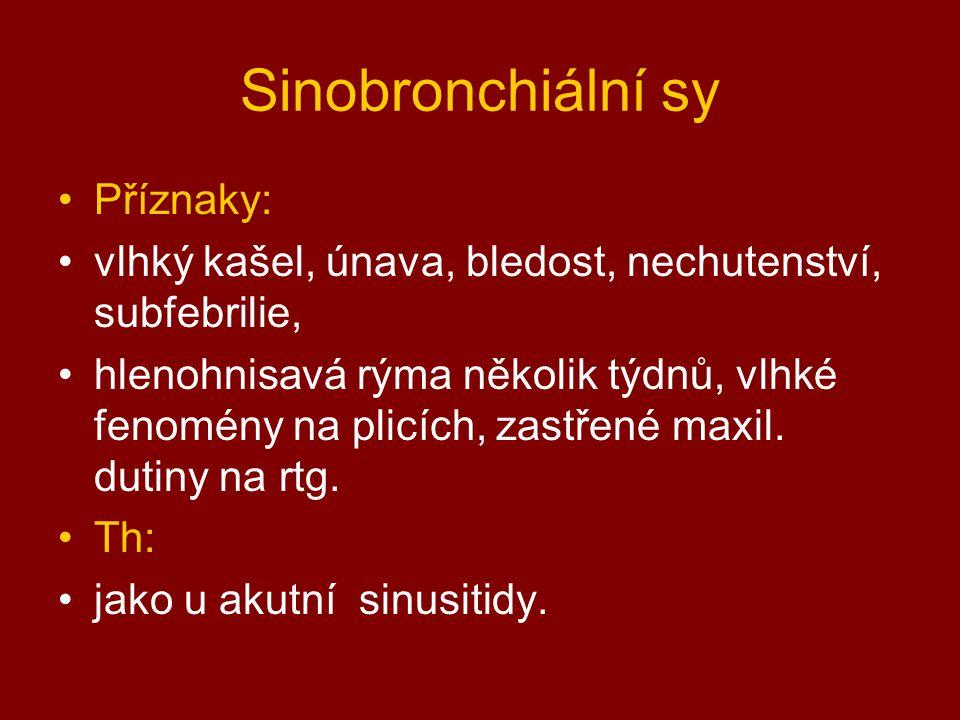 Sinobronchiální sy Příznaky: vlhký kašel, únava, bledost, nechutenství, subfebrilie, hlenohnisavá rýma několik týdnů, vlhké fenomény na plicích, zastřené maxil.