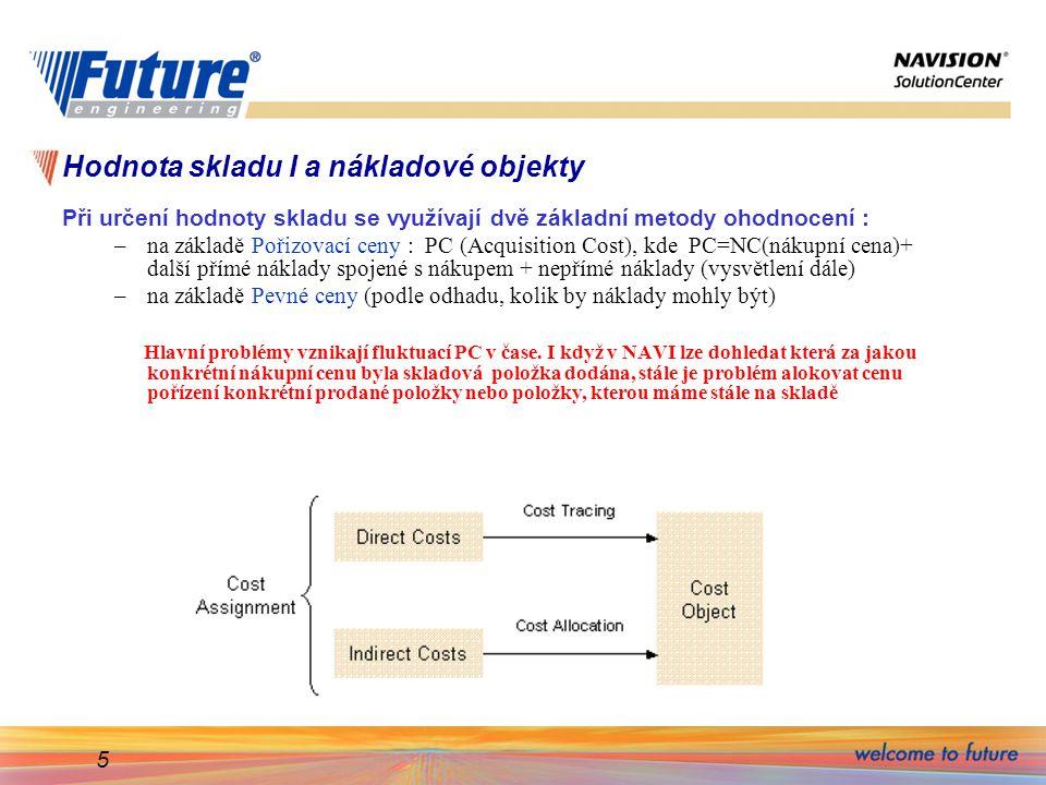 5 Hodnota skladu I a nákladové objekty Při určení hodnoty skladu se využívají dvě základní metody ohodnocení : –na základě Pořizovací ceny : PC (Acqui
