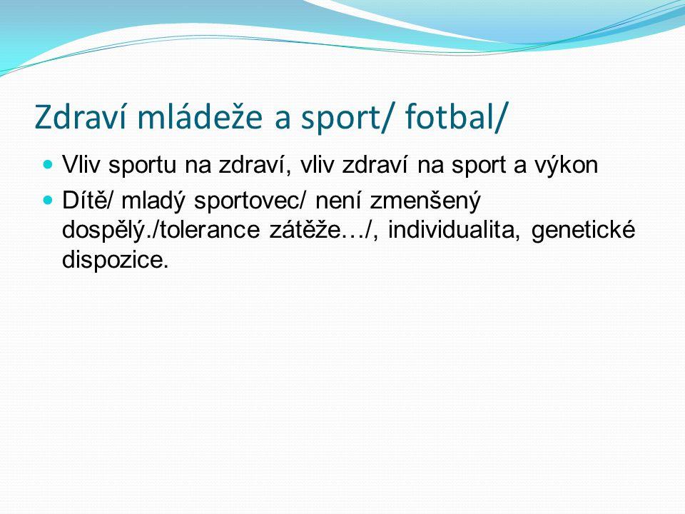Zdraví mládeže a sport/ fotbal/ Vliv sportu na zdraví, vliv zdraví na sport a výkon Dítě/ mladý sportovec/ není zmenšený dospělý./tolerance zátěže…/, individualita, genetické dispozice.