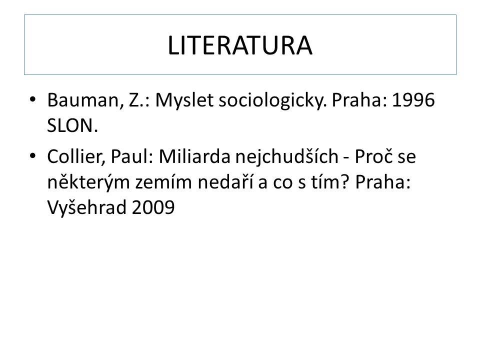 LITERATURA Bauman, Z.: Myslet sociologicky. Praha: 1996 SLON. Collier, Paul: Miliarda nejchudších - Proč se některým zemím nedaří a co s tím? Praha: V