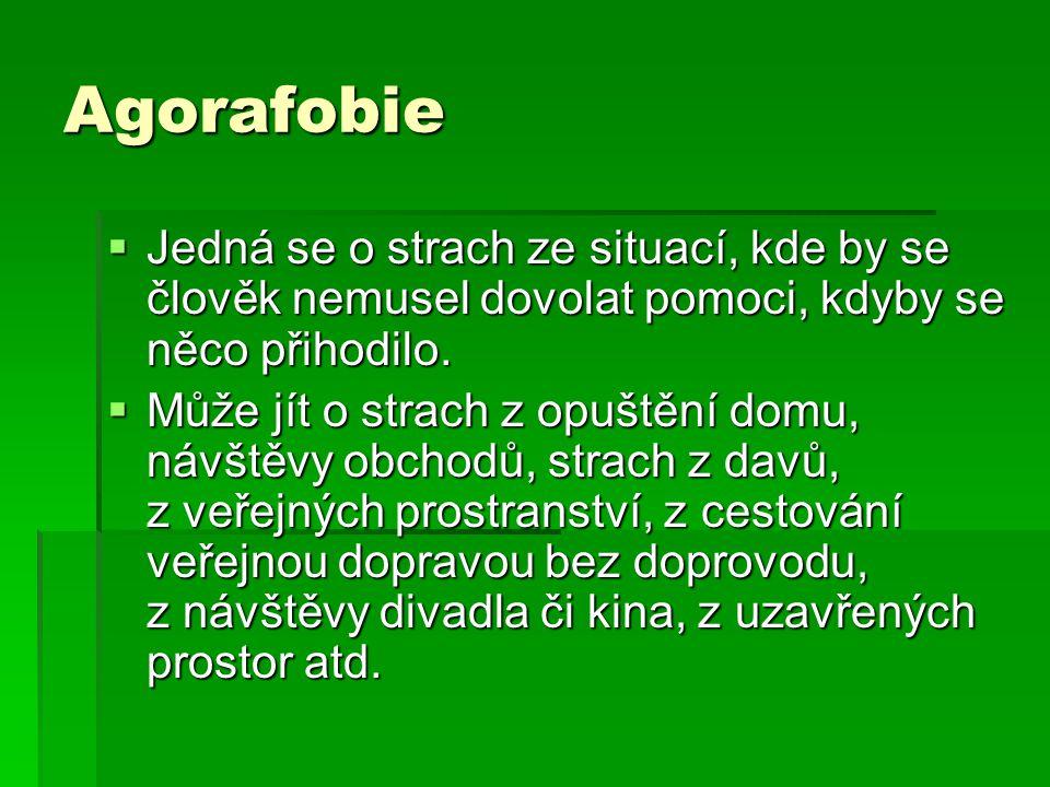 Agorafobie  Jedná se o strach ze situací, kde by se člověk nemusel dovolat pomoci, kdyby se něco přihodilo.  Může jít o strach z opuštění domu, návš