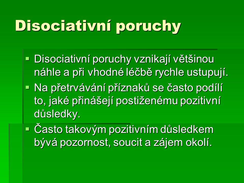 Disociativní poruchy  Disociativní poruchy vznikají většinou náhle a při vhodné léčbě rychle ustupují.  Na přetrvávání příznaků se často podílí to,