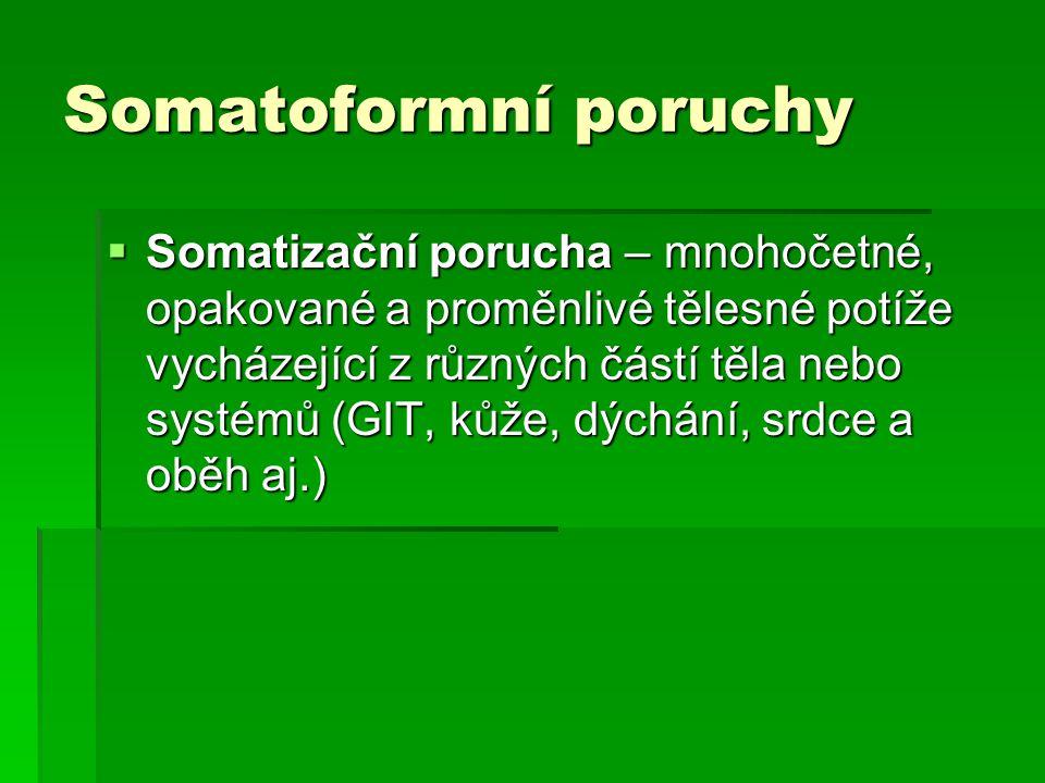 Somatoformní poruchy  Somatizační porucha – mnohočetné, opakované a proměnlivé tělesné potíže vycházející z různých částí těla nebo systémů (GIT, kůž