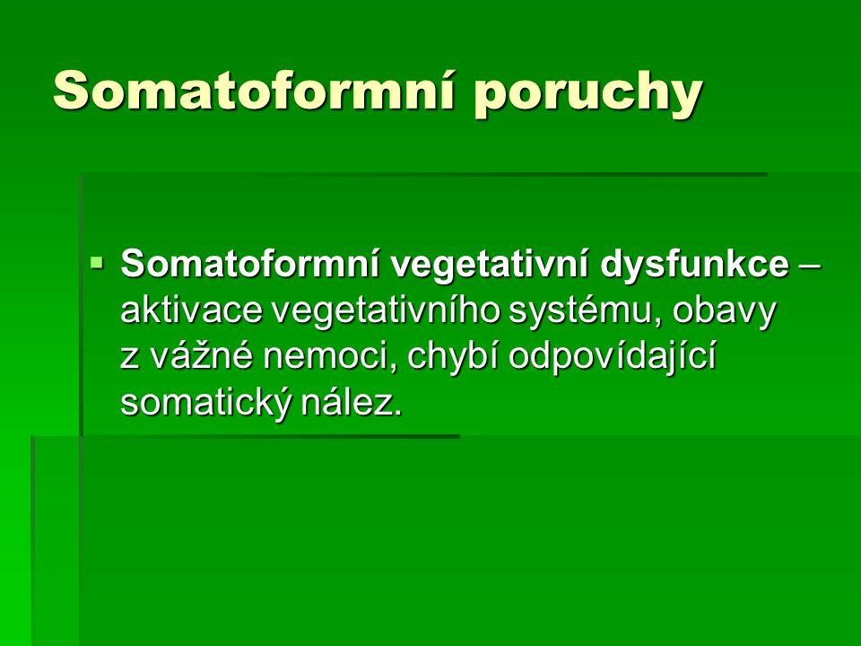 Somatoformní poruchy  Somatoformní vegetativní dysfunkce – aktivace vegetativního systému, obavy z vážné nemoci, chybí odpovídající somatický nález.
